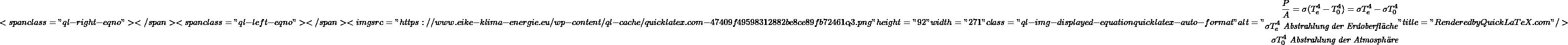 "\[<span class=""ql-right-eqno"">   </span><span class=""ql-left-eqno"">   </span><img src=""https://www.eike-klima-energie.eu/wp-content/ql-cache/quicklatex.com-47409f49598312882be8ce89fb72461c_l3.png"" height=""92"" width=""271"" class=""ql-img-displayed-equation quicklatex-auto-format"" alt=""\begin{align*} \frac{P}{A} = \sigma(T_e^4-T_0^4) = \sigma T_e^4 - \sigma T_0^4 \\ \sigma T_e^4 \textit{ Abstrahlung der Erdoberfläche} \\ \sigma T_0^4 \textit{ Abstrahlung der Atmosphäre} \end{align*}"" title=""Rendered by QuickLaTeX.com""/>\]"